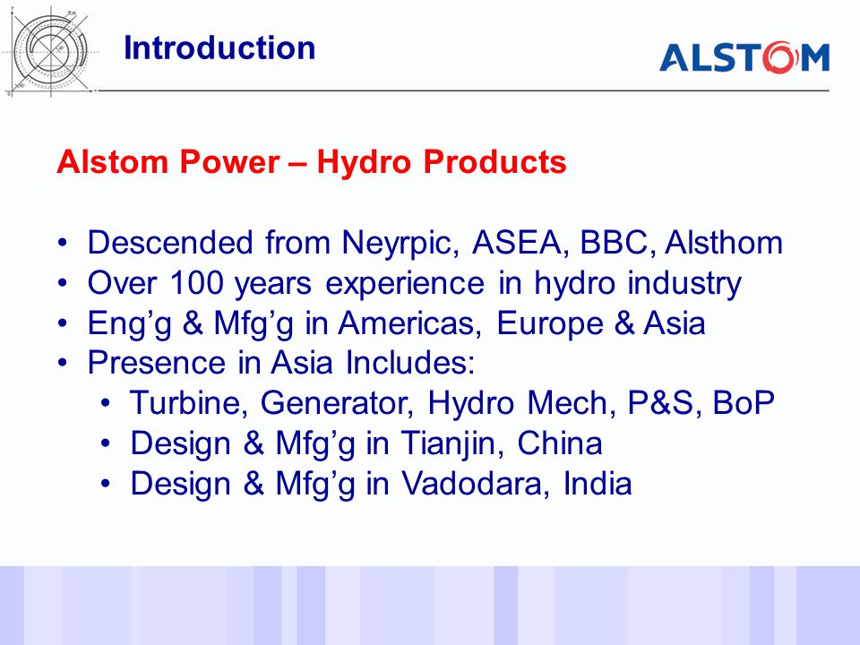 - 2 - Introduction Alstom Power – Hydro Products Descended from Neyrpic, ASEA, BBC, Alsthom Over 100 years experience in hydro industry Eng'g & Mfg'g in Americas, Europe & Asia Presence in Asia Includes: Turbine, Generator, Hydro Mech, P&S, BoP Design & Mfg'g in Tianjin, China Design & Mfg'g in Vadodara, India