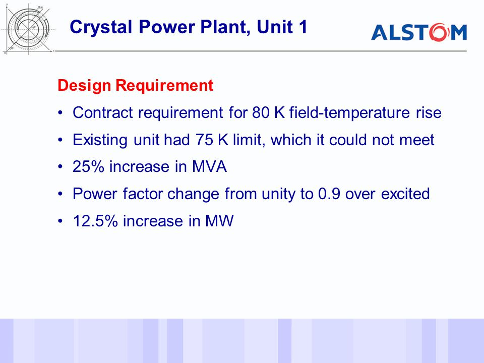 - 27 - Design Requirement Contract requirement for 80 K field-temperature rise Existing unit had 75 K limit, which it could not meet 25% increase in MVA Power factor change from unity to 0.9 over excited 12.5% increase in MW Crystal Power Plant, Unit 1
