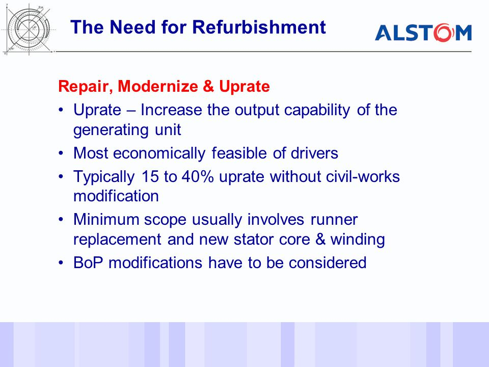- 6 - Repair, Modernize & Uprate Uprate – Increase the output capability of the generating unit Most economically feasible of drivers Typically 15 to 40% uprate without civil-works modification Minimum scope usually involves runner replacement and new stator core & winding BoP modifications have to be considered The Need for Refurbishment