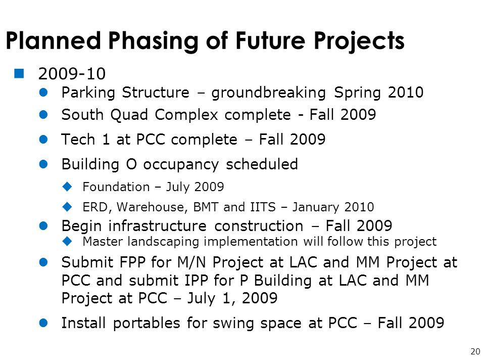 Planned Phasing of Future Projects 20 2009-10 Parking Structure – groundbreaking Spring 2010 South Quad Complex complete - Fall 2009 Tech 1 at PCC complete – Fall 2009 Building O occupancy scheduled  Foundation – July 2009  ERD, Warehouse, BMT and IITS – January 2010 Begin infrastructure construction – Fall 2009  Master landscaping implementation will follow this project Submit FPP for M/N Project at LAC and MM Project at PCC and submit IPP for P Building at LAC and MM Project at PCC – July 1, 2009 Install portables for swing space at PCC – Fall 2009
