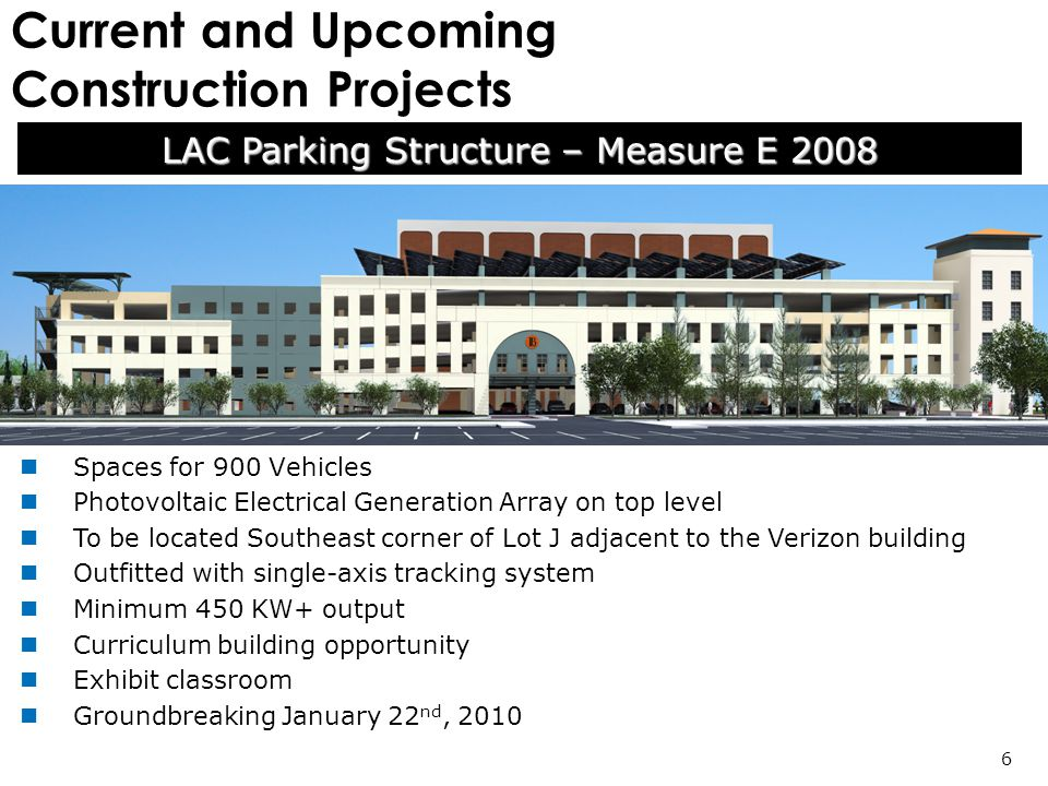 Current and Upcoming Construction Projects LAC Parking Structure – Measure E 2008 6 Spaces for 900 Vehicles Photovoltaic Electrical Generation Array on top level To be located Southeast corner of Lot J adjacent to the Verizon building Outfitted with single-axis tracking system Minimum 450 KW+ output Curriculum building opportunity Exhibit classroom Groundbreaking January 22 nd, 2010