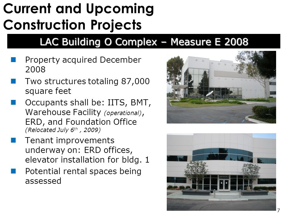 Current and Upcoming Construction Projects LAC Building O Complex – Measure E 2008 7 Property acquired December 2008 Two structures totaling 87,000 square feet Occupants shall be: IITS, BMT, Warehouse Facility (operational), ERD, and Foundation Office (Relocated July 6 th, 2009) Tenant improvements underway on: ERD offices, elevator installation for bldg.