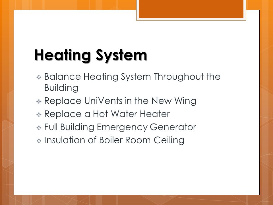 Heating System  Balance Heating System Throughout the Building  Replace UniVents in the New Wing  Replace a Hot Water Heater  Full Building Emergency Generator  Insulation of Boiler Room Ceiling
