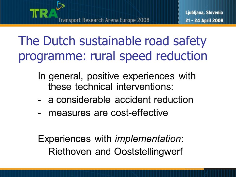 The Dutch sustainable road safety programme: rural speed reduction In general, positive experiences with these technical interventions: -a considerable accident reduction -measures are cost-effective Experiences with implementation: Riethoven and Ooststellingwerf
