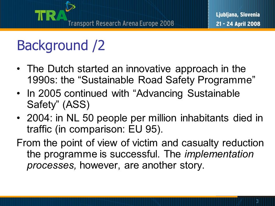 3 Background /2 The Dutch started an innovative approach in the 1990s: the Sustainable Road Safety Programme In 2005 continued with Advancing Sustainable Safety (ASS) 2004: in NL 50 people per million inhabitants died in traffic (in comparison: EU 95).