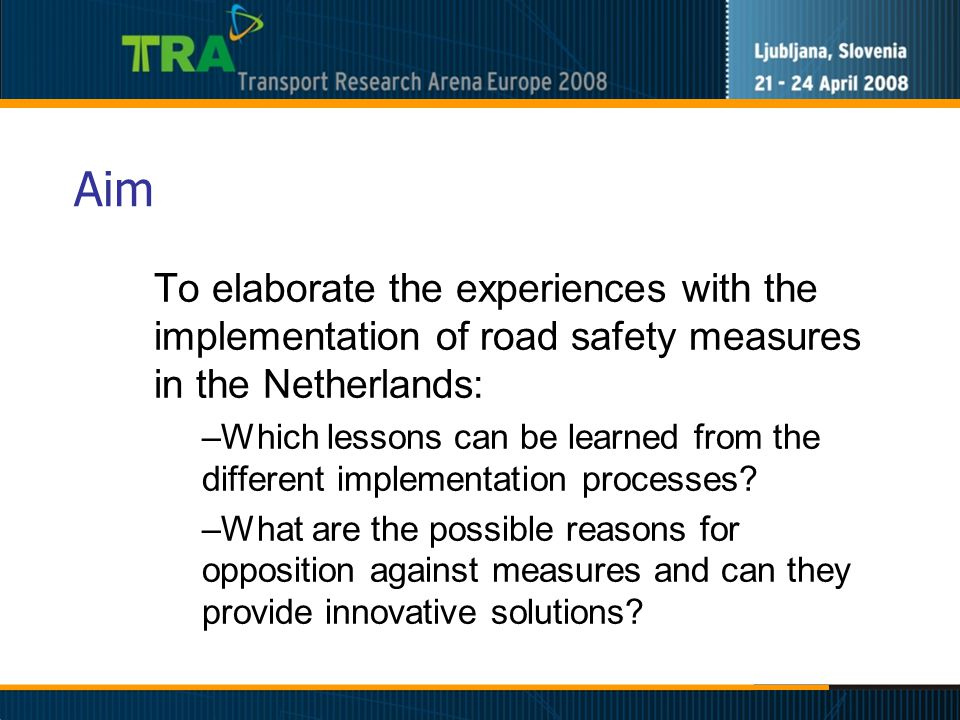 Aim To elaborate the experiences with the implementation of road safety measures in the Netherlands: –Which lessons can be learned from the different implementation processes.
