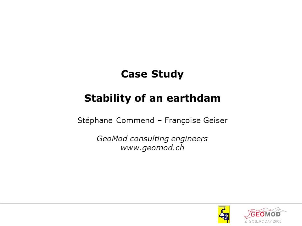 Z_SOIL.PC DAY 2008 Case Study Stability of an earthdam Stéphane Commend – Françoise Geiser GeoMod consulting engineers www.geomod.ch