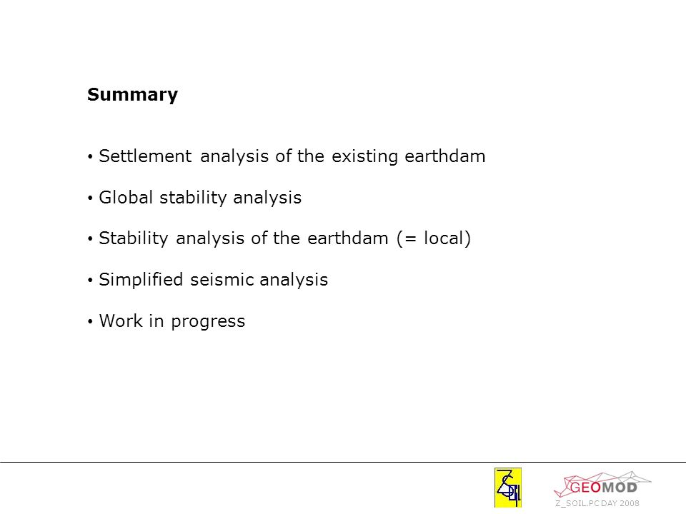Z_SOIL.PC DAY 2008 Summary Settlement analysis of the existing earthdam Global stability analysis Stability analysis of the earthdam (= local) Simplified seismic analysis Work in progress