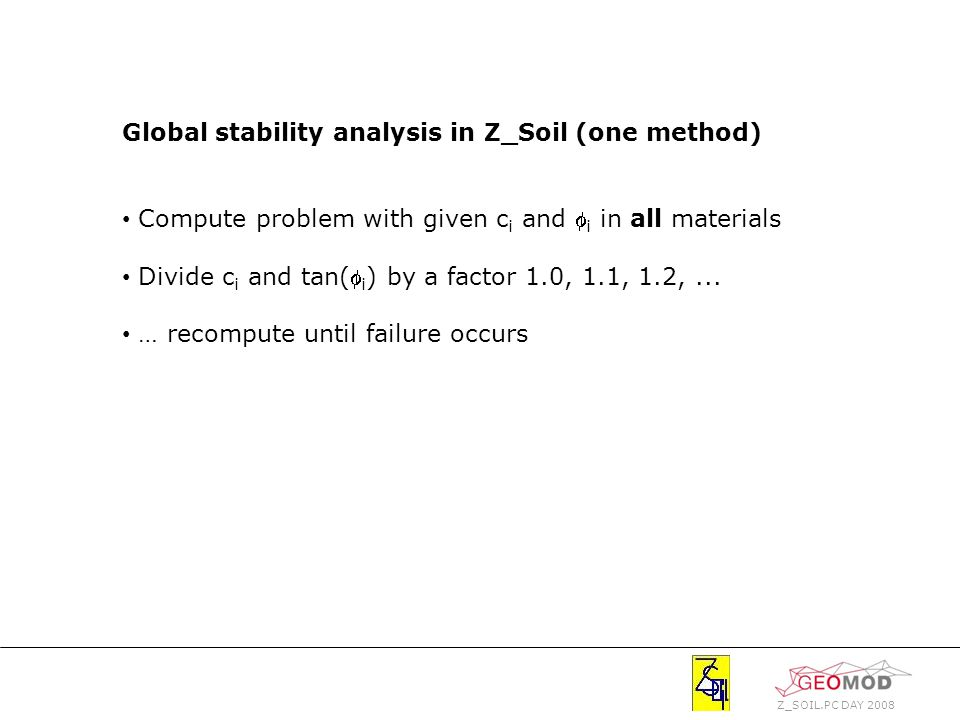 Z_SOIL.PC DAY 2008 Global stability analysis in Z_Soil (one method) Compute problem with given c i and  i in all materials Divide c i and tan( i ) by a factor 1.0, 1.1, 1.2,...