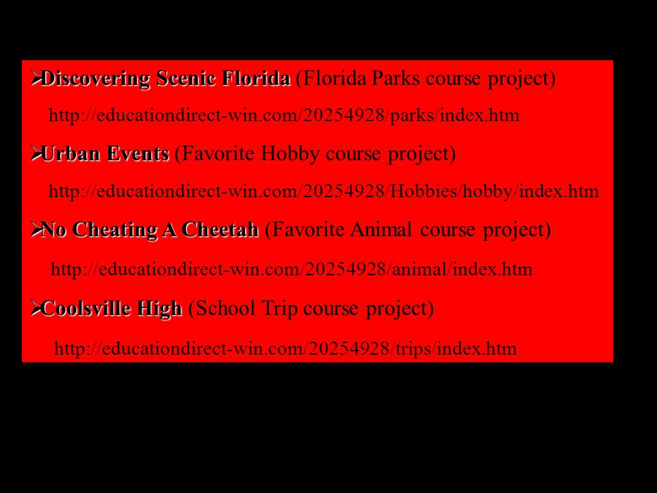  Discovering Scenic Florida  Discovering Scenic Florida (Florida Parks course project) http://educationdirect-win.com/20254928/parks/index.htm  Urban Events  Urban Events (Favorite Hobby course project) http://educationdirect-win.com/20254928/Hobbies/hobby/index.htm  No Cheating A Cheetah  No Cheating A Cheetah (Favorite Animal course project) http://educationdirect-win.com/20254928/animal/index.htm  Coolsville High  Coolsville High (School Trip course project) http://educationdirect-win.com/20254928/trips/index.htm