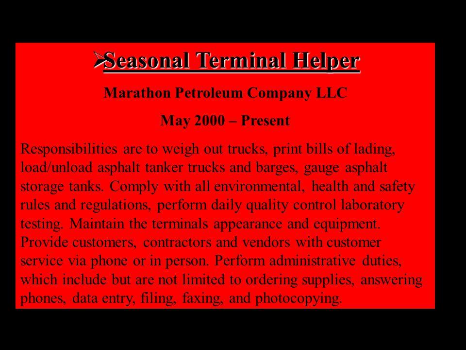  Seasonal Terminal Helper Marathon Petroleum Company LLC May 2000 – Present Responsibilities are to weigh out trucks, print bills of lading, load/unload asphalt tanker trucks and barges, gauge asphalt storage tanks.