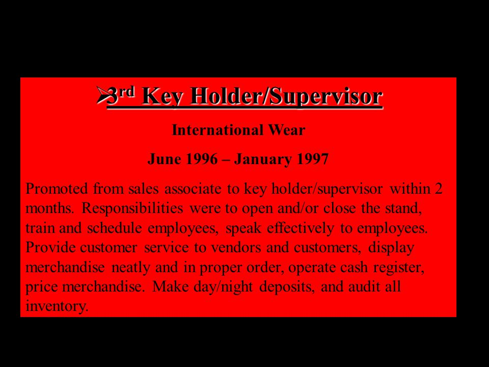  3 rd Key Holder/Supervisor International Wear June 1996 – January 1997 Promoted from sales associate to key holder/supervisor within 2 months.