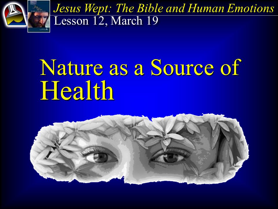 Jesus Wept: The Bible and Human Emotions Lesson 12, March 19 Jesus Wept: The Bible and Human Emotions Lesson 12, March 19 Nature as a Source of Health