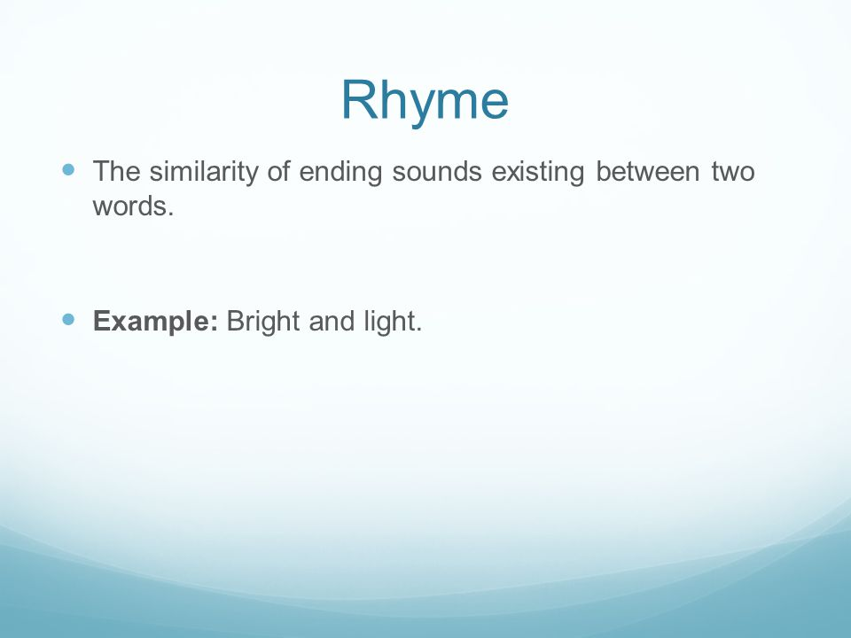 Rhyme The similarity of ending sounds existing between two words. Example: Bright and light.