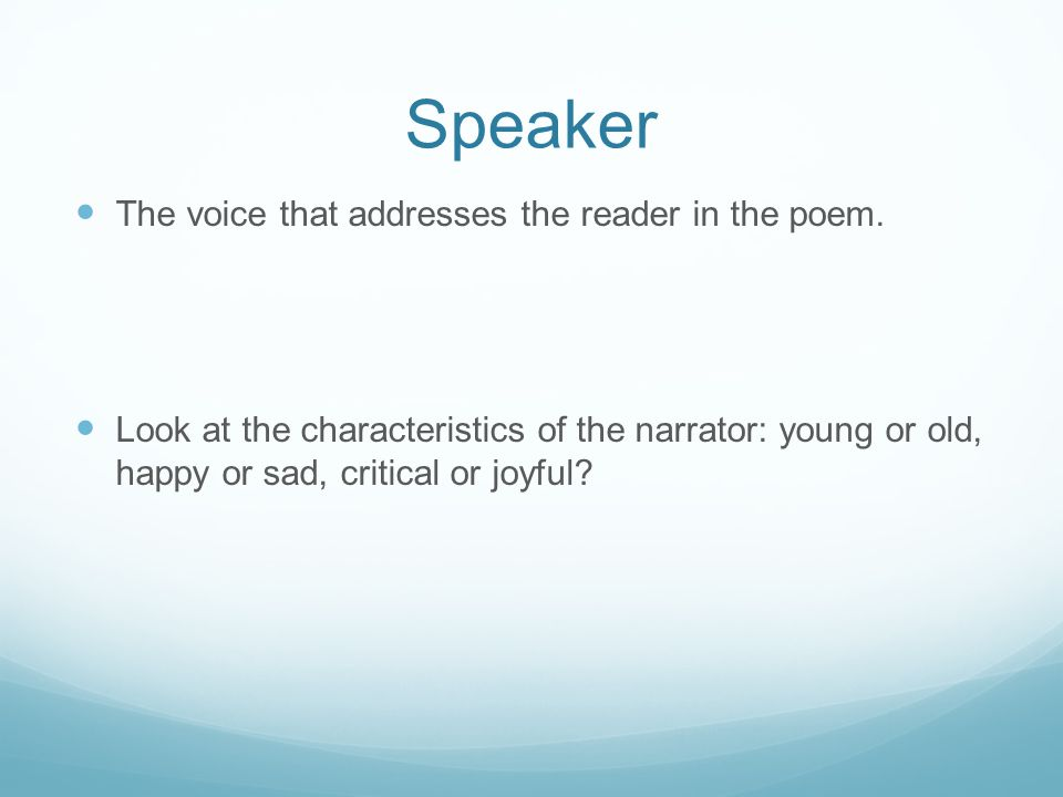 Speaker The voice that addresses the reader in the poem. Look at the characteristics of the narrator: young or old, happy or sad, critical or joyful?