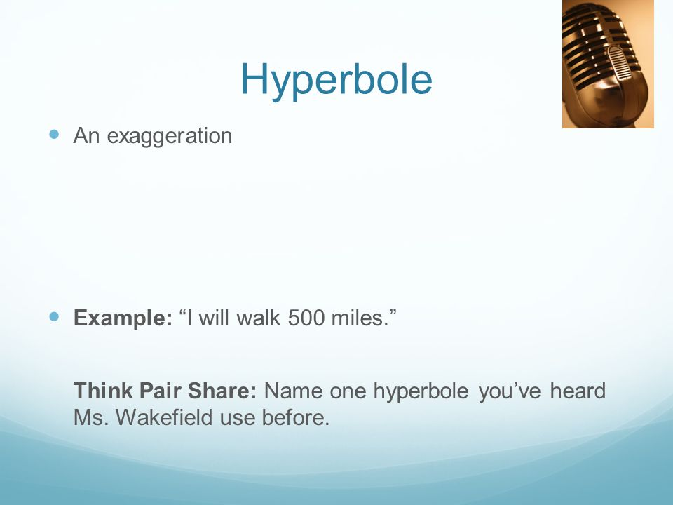 "Hyperbole An exaggeration Example: ""I will walk 500 miles."" Think Pair Share: Name one hyperbole you've heard Ms. Wakefield use before."