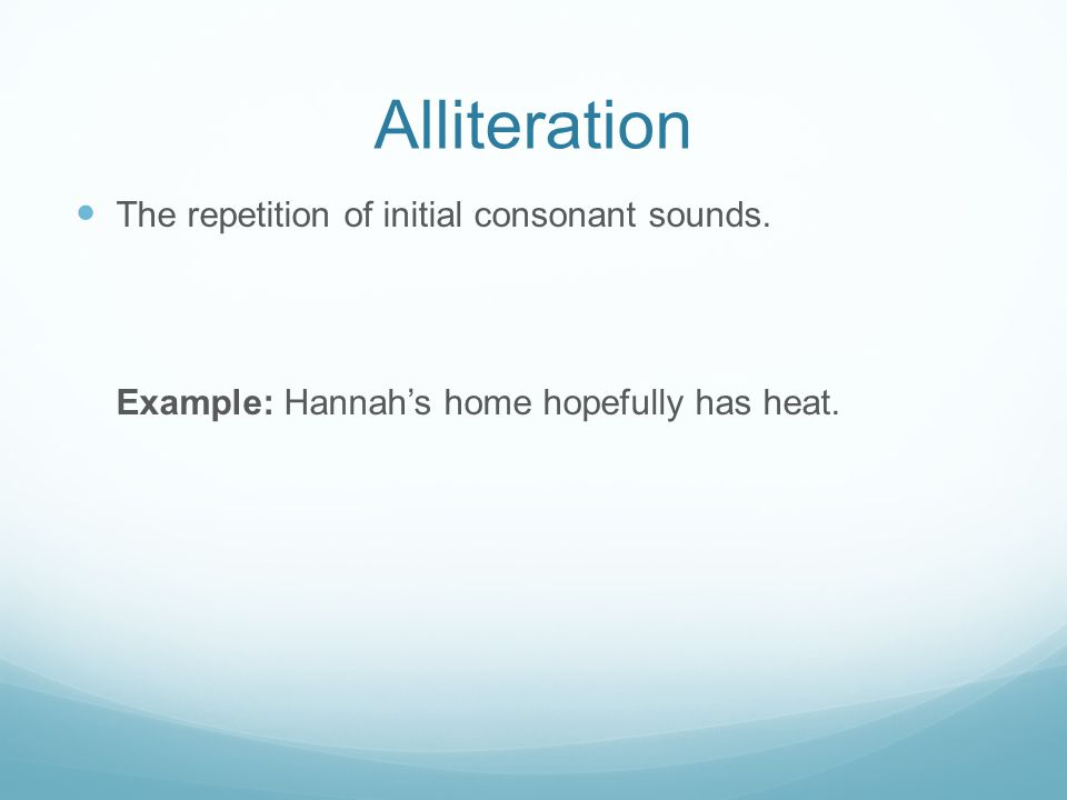 Alliteration The repetition of initial consonant sounds. Example: Hannah's home hopefully has heat.