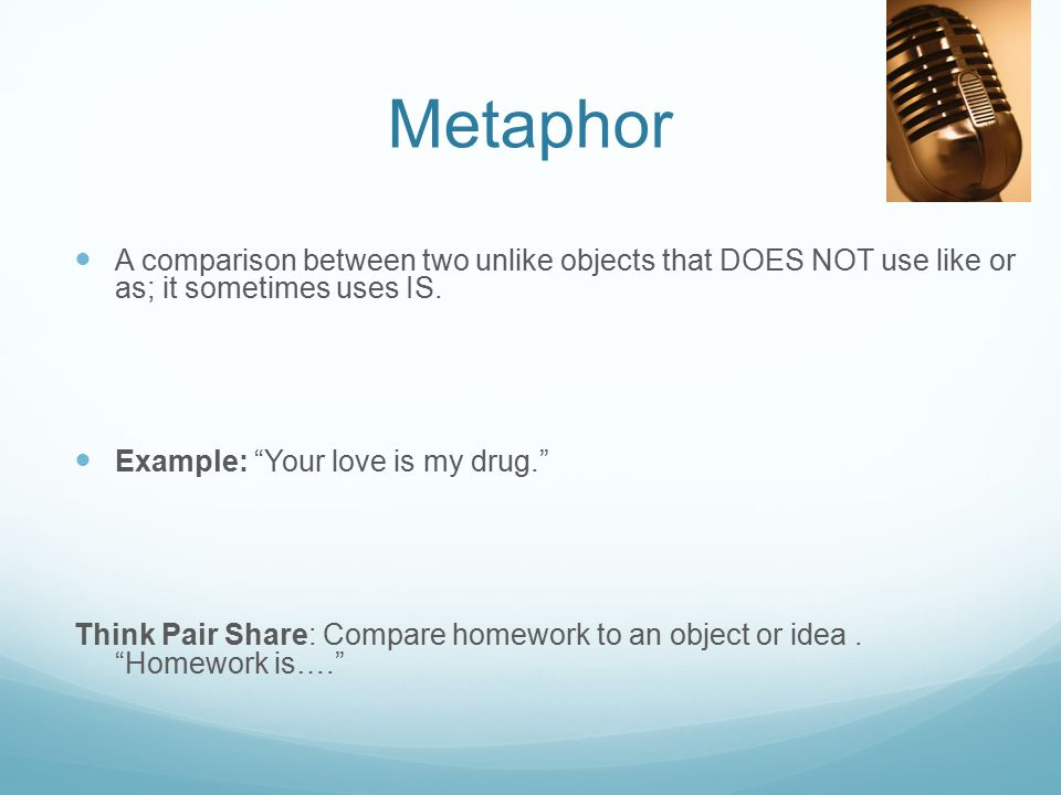 "Metaphor A comparison between two unlike objects that DOES NOT use like or as; it sometimes uses IS. Example: ""Your love is my drug."" Think Pair Share"