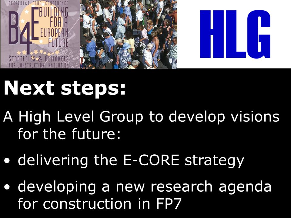 Next steps: A High Level Group to develop visions for the future: delivering the E-CORE strategy developing a new research agenda for construction in FP7