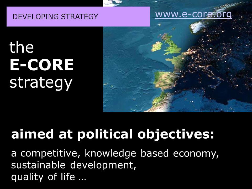 aimed at political objectives: a competitive, knowledge based economy, sustainable development, quality of life … DEVELOPING STRATEGY the E-CORE strat