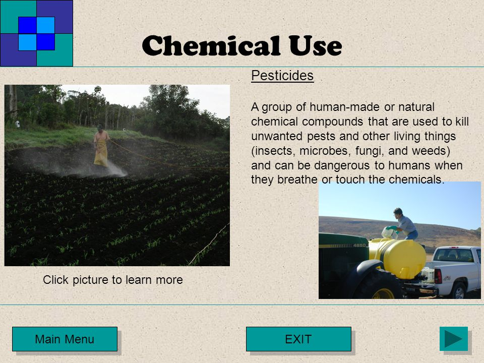 Chemical Use Main Menu Pesticides A group of human-made or natural chemical compounds that are used to kill unwanted pests and other living things (in