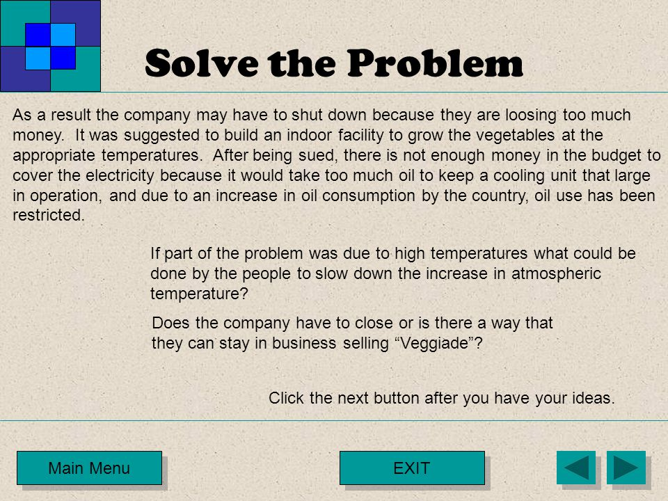 Solve the Problem Main Menu As a result the company may have to shut down because they are loosing too much money. It was suggested to build an indoor