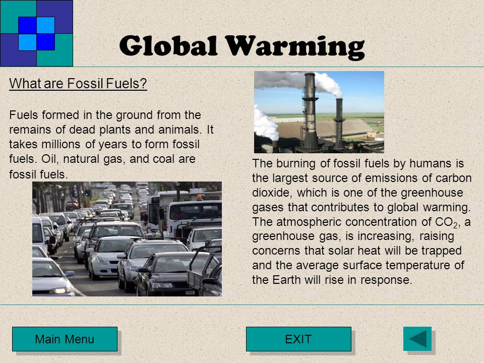 Global Warming Main Menu What are Fossil Fuels? Fuels formed in the ground from the remains of dead plants and animals. It takes millions of years to