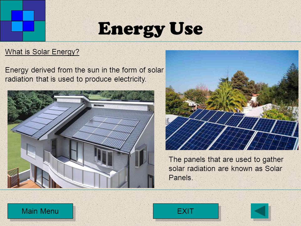 Energy Use Main Menu What is Solar Energy? Energy derived from the sun in the form of solar radiation that is used to produce electricity. The panels