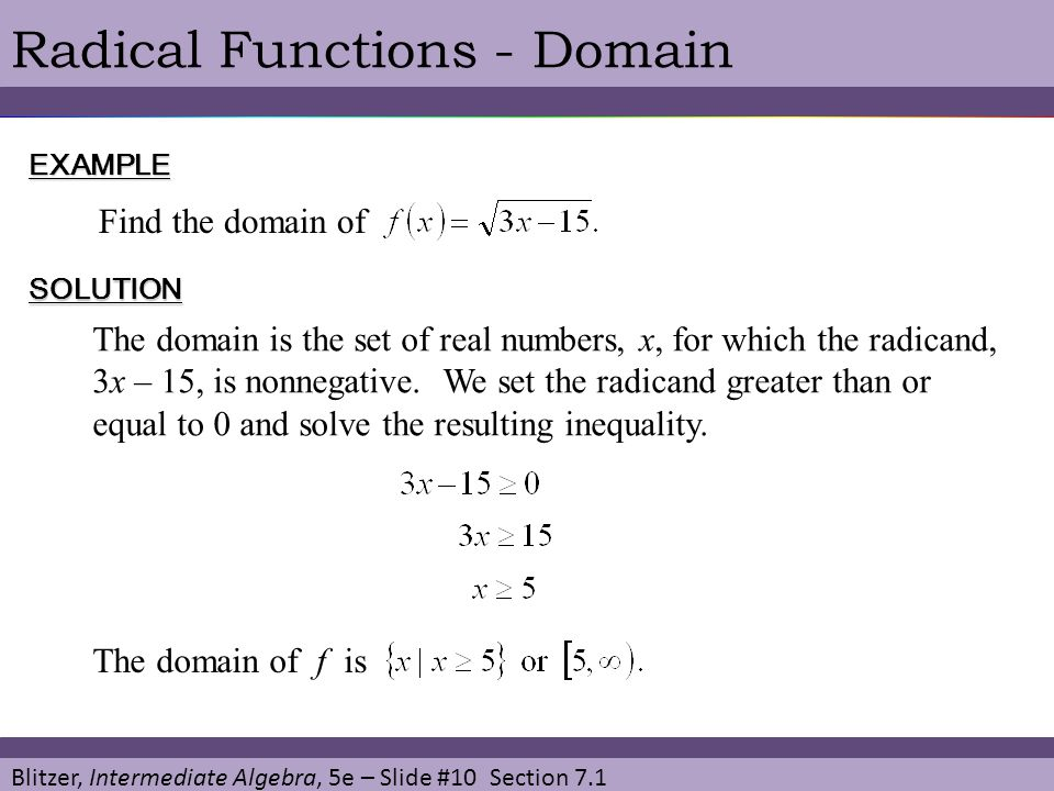 Blitzer, Intermediate Algebra, 5e – Slide #10 Section 7.1 Radical Functions - DomainEXAMPLE Find the domain of SOLUTION The domain is the set of real numbers, x, for which the radicand, 3x – 15, is nonnegative.