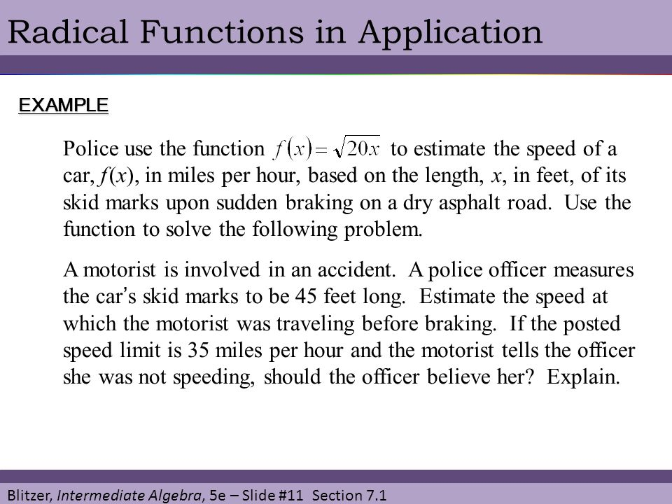 Blitzer, Intermediate Algebra, 5e – Slide #11 Section 7.1 Radical Functions in ApplicationEXAMPLE Police use the function to estimate the speed of a car, f (x), in miles per hour, based on the length, x, in feet, of its skid marks upon sudden braking on a dry asphalt road.