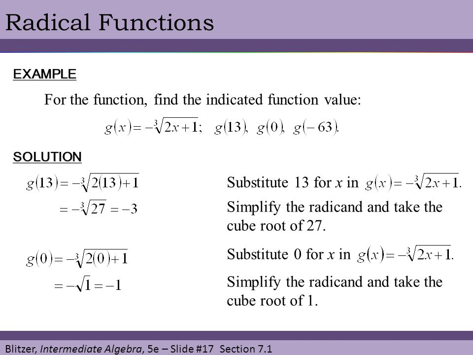 Blitzer, Intermediate Algebra, 5e – Slide #17 Section 7.1 Radical FunctionsEXAMPLE For the function, find the indicated function value: SOLUTION Substitute 13 for x in Simplify the radicand and take the cube root of 27.