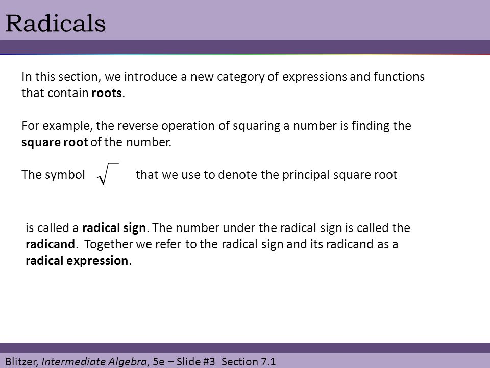 Blitzer, Intermediate Algebra, 5e – Slide #3 Section 7.1 Radicals In this section, we introduce a new category of expressions and functions that contain roots.