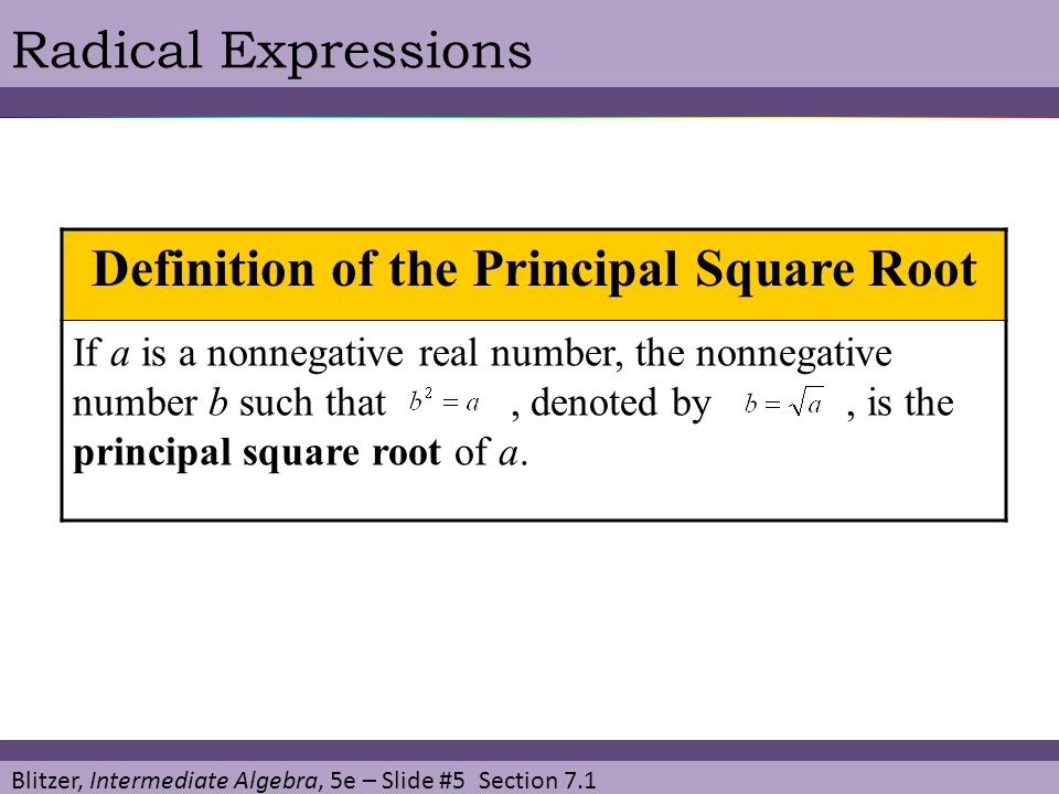 Blitzer, Intermediate Algebra, 5e – Slide #5 Section 7.1 Radical Expressions Definition of the Principal Square Root If a is a nonnegative real number, the nonnegative number b such that, denoted by, is the principal square root of a.
