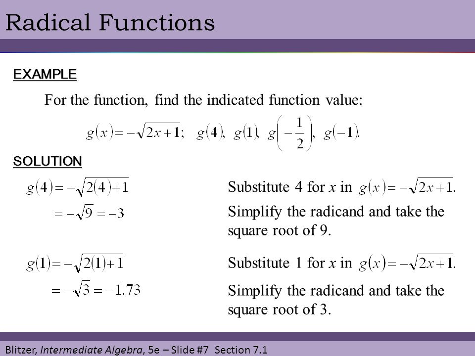 Blitzer, Intermediate Algebra, 5e – Slide #7 Section 7.1 Radical FunctionsEXAMPLE For the function, find the indicated function value: SOLUTION Substitute 4 for x in Simplify the radicand and take the square root of 9.