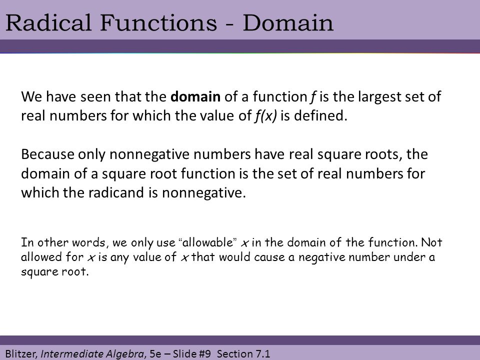 Blitzer, Intermediate Algebra, 5e – Slide #9 Section 7.1 Radical Functions - Domain We have seen that the domain of a function f is the largest set of real numbers for which the value of f(x) is defined.