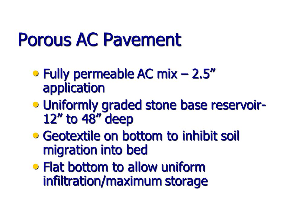 Porous AC Pavement Fully permeable AC mix – 2.5 application Fully permeable AC mix – 2.5 application Uniformly graded stone base reservoir- 12 to 48 deep Uniformly graded stone base reservoir- 12 to 48 deep Geotextile on bottom to inhibit soil migration into bed Geotextile on bottom to inhibit soil migration into bed Flat bottom to allow uniform infiltration/maximum storage Flat bottom to allow uniform infiltration/maximum storage