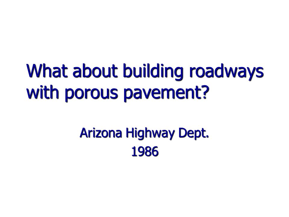 What about building roadways with porous pavement? Arizona Highway Dept. 1986