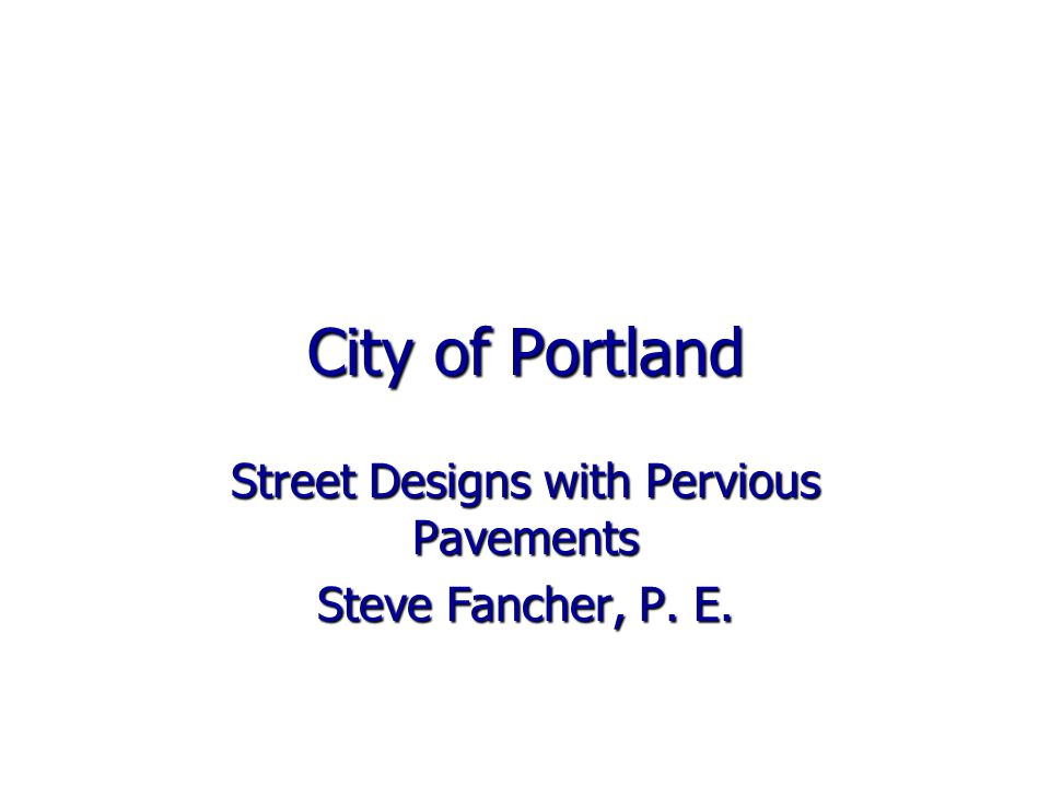 City of Portland Street Designs with Pervious Pavements Steve Fancher, P. E.