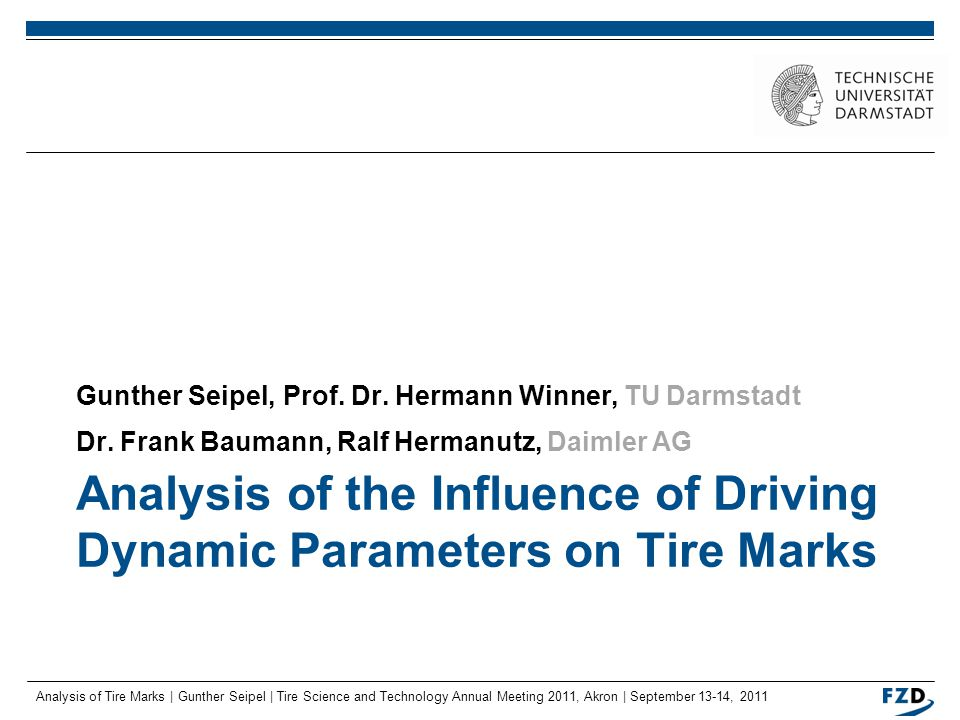 Analysis of Tire Marks | Gunther Seipel | Tire Science and Technology Annual Meeting 2011, Akron | September 13-14, 2011 2 Overview Motivation Objectives and Methodology Model for the Emergence of Tire Marks Influencing Driving Dynamic Parameters Experimental Results Further Steps Summary and Outlook