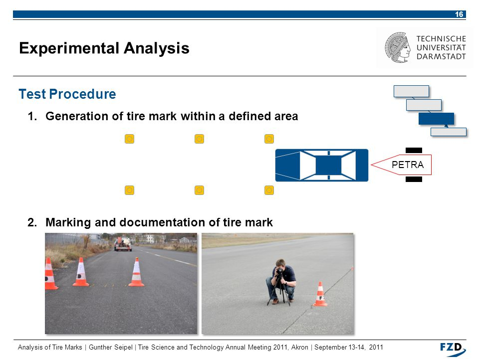 Analysis of Tire Marks | Gunther Seipel | Tire Science and Technology Annual Meeting 2011, Akron | September 13-14, 2011 16 Experimental Analysis Test Procedure 1.Generation of tire mark within a defined area 2.Marking and documentation of tire mark PETRA