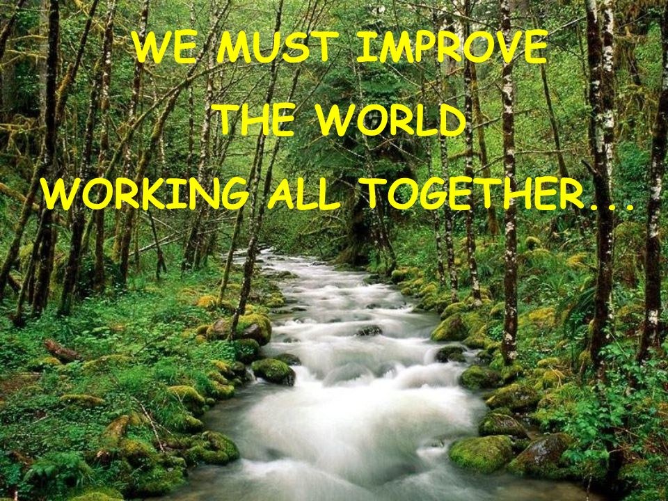 WE MUST IMPROVE THE WORLD WORKING ALL TOGETHER...