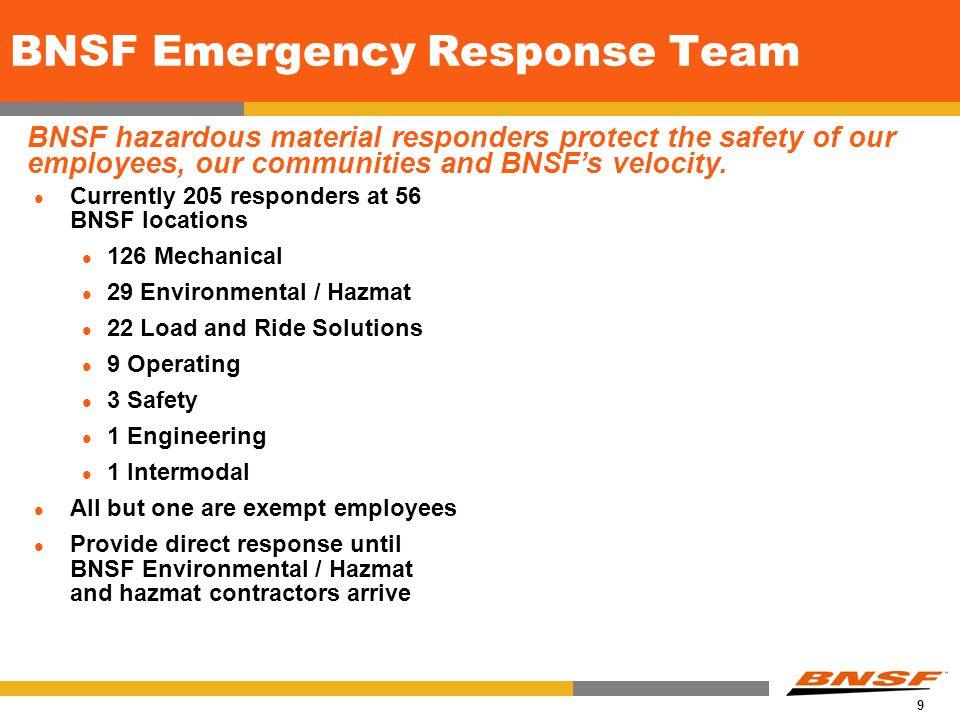9 BNSF Emergency Response Team Currently 205 responders at 56 BNSF locations 126 Mechanical 29 Environmental / Hazmat 22 Load and Ride Solutions 9 Operating 3 Safety 1 Engineering 1 Intermodal All but one are exempt employees Provide direct response until BNSF Environmental / Hazmat and hazmat contractors arrive BNSF hazardous material responders protect the safety of our employees, our communities and BNSF's velocity.