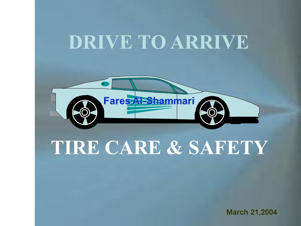 DRIVE TO ARRIVE TIRE CARE & SAFETY Fares Al-Shammari March 21,2004