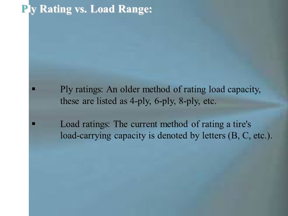  Ply ratings: An older method of rating load capacity, these are listed as 4-ply, 6-ply, 8-ply, etc.  Load ratings: The current method of rating a t