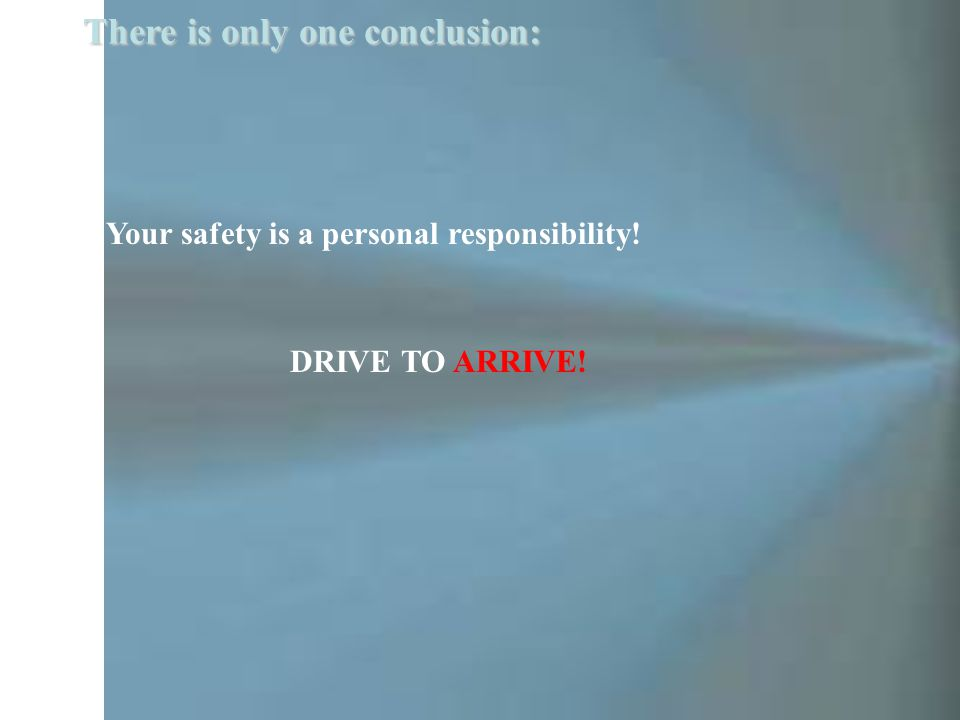 Your safety is a personal responsibility! There is only one conclusion: DRIVE TO ARRIVE!