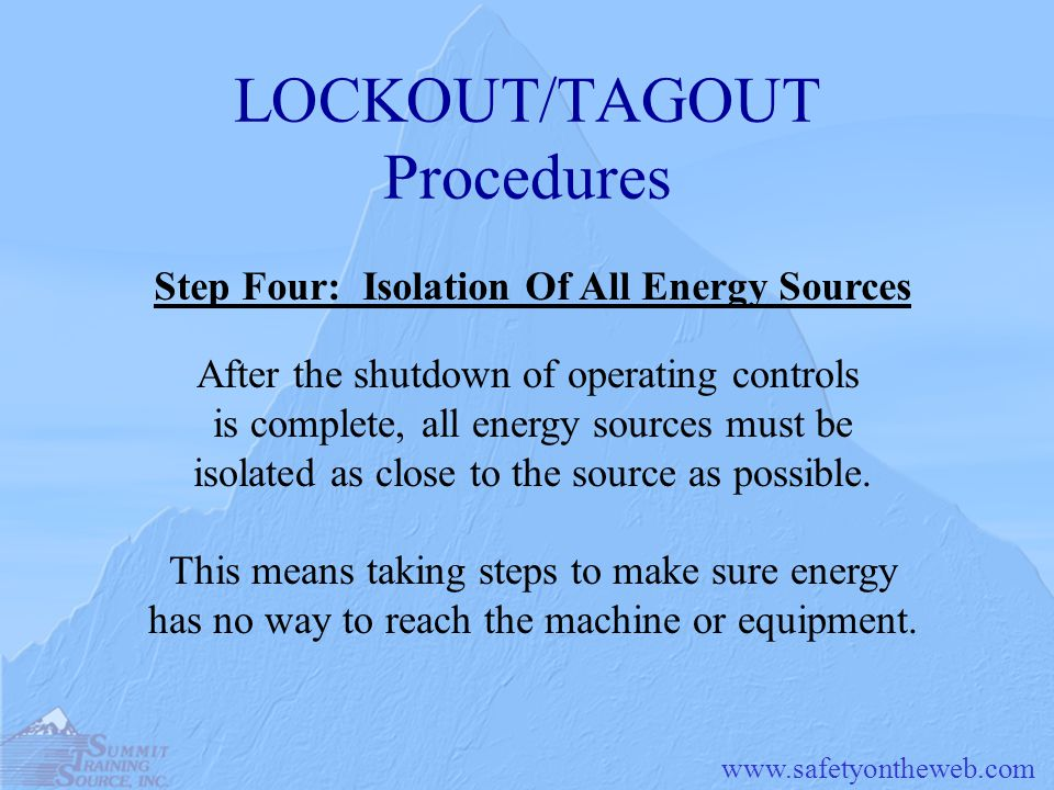 LOCKOUT/TAGOUT Procedures After the shutdown of operating controls is complete, all energy sources must be isolated as close to the source as possible.
