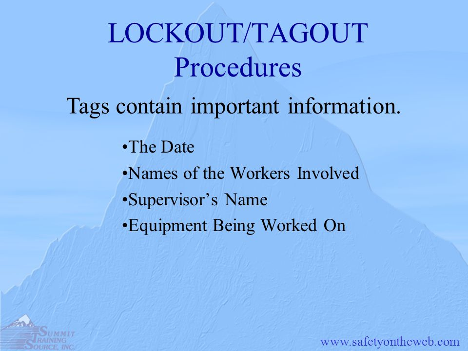 www.safetyontheweb.com LOCKOUT/TAGOUT Procedures The Date Names of the Workers Involved Supervisor's Name Equipment Being Worked On Tags contain important information.