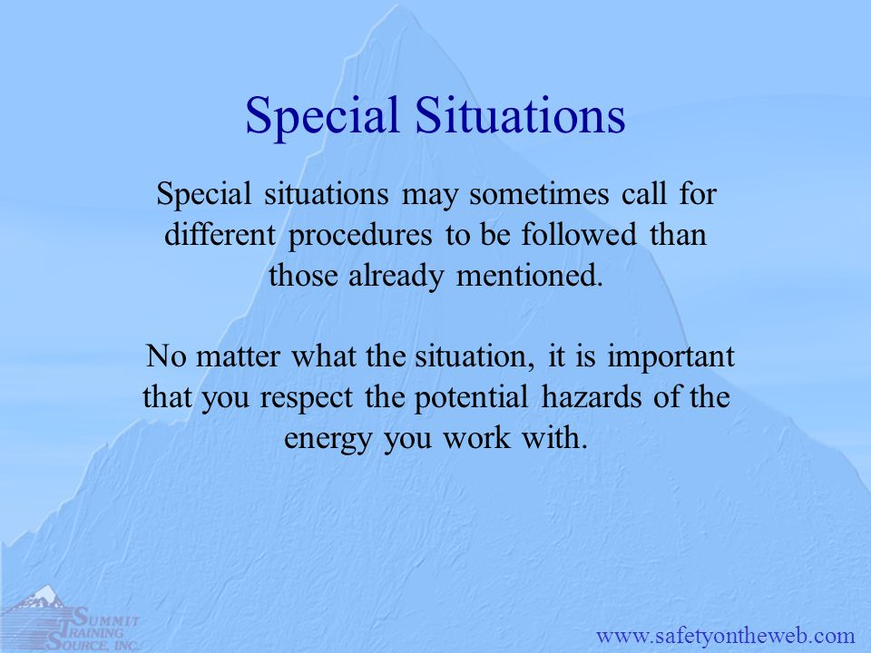 www.safetyontheweb.com Special Situations Special situations may sometimes call for different procedures to be followed than those already mentioned.