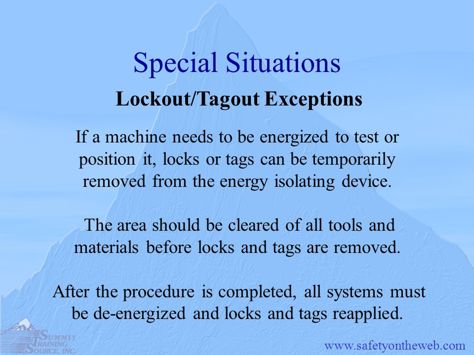 Special Situations Lockout/Tagout Exceptions If a machine needs to be energized to test or position it, locks or tags can be temporarily removed from the energy isolating device.