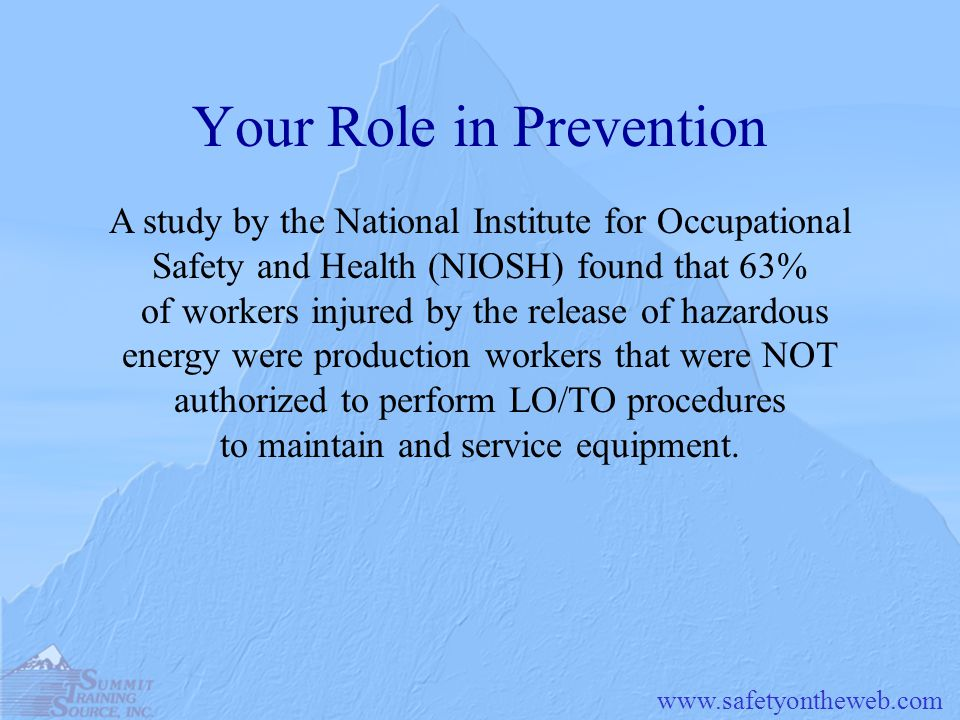 Your Role in Prevention A study by the National Institute for Occupational Safety and Health (NIOSH) found that 63% of workers injured by the release of hazardous energy were production workers that were NOT authorized to perform LO/TO procedures to maintain and service equipment.